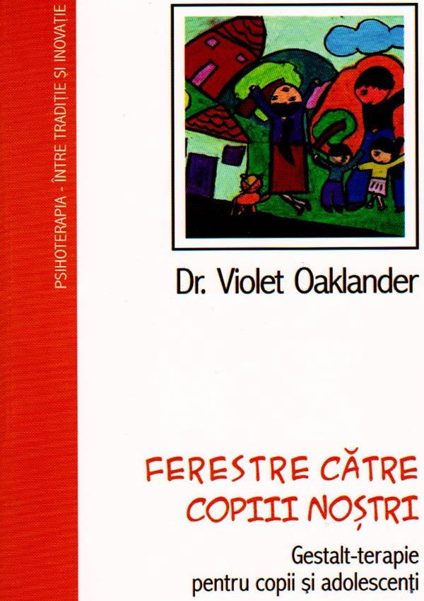 Ferestre catre copiii nostri. Gestalt-terapie pentru copii si adolescenti - Violet Oaklander