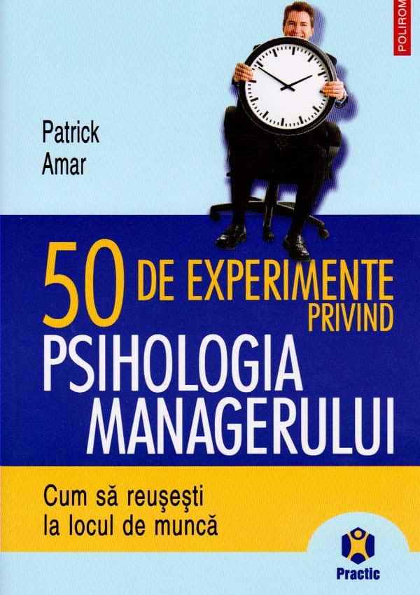 50 de experimente privind psihologia managerului - Patrick Amar