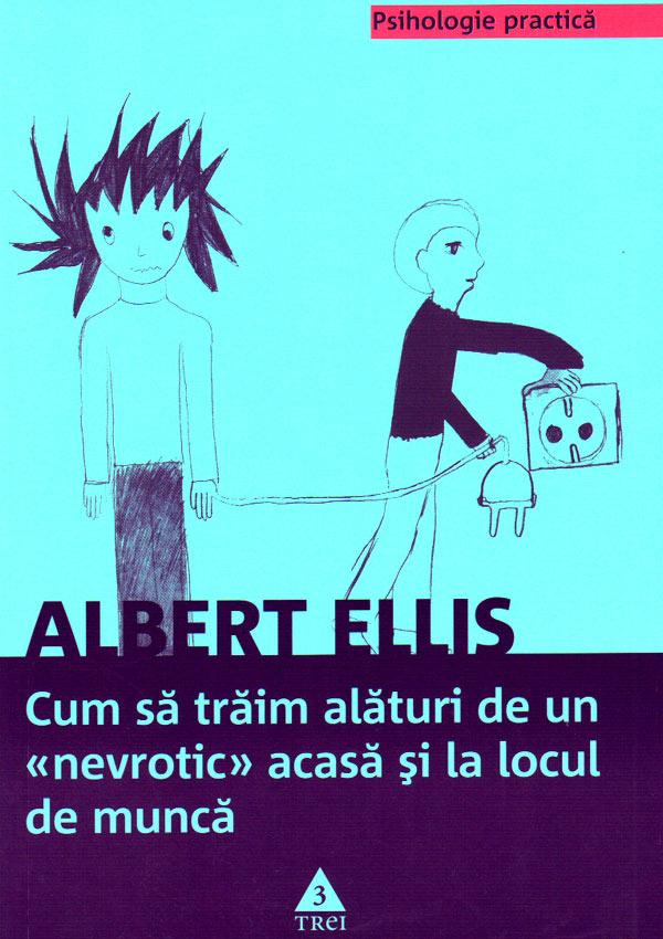 Cum sa traim alaturi de un nevrotic acasa si la locul de munca - Albert Ellis