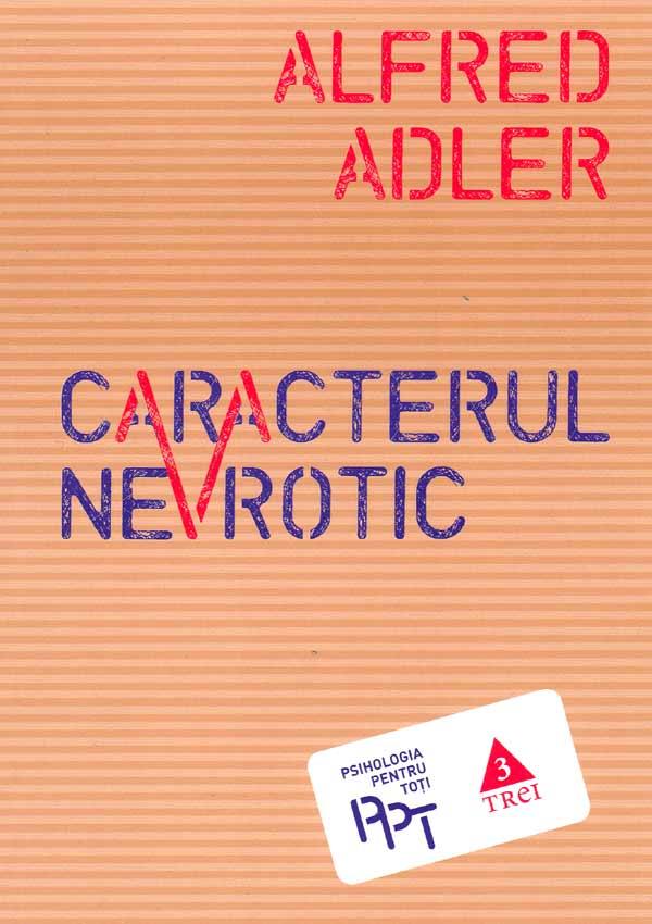 Caracterul nevrotic. Trasaturile principale ale psihologiei si psihoterapiei individuale comparative - Alfred Adler