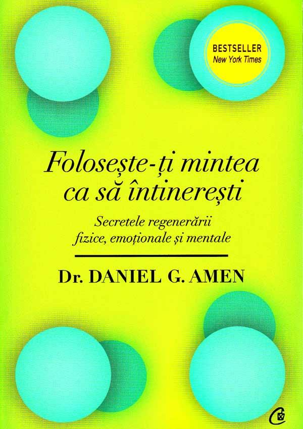 Foloseste-ti mintea ca sa intineresti. Secretele regenerarii fizice, emotionale si mentale - Daniel G. Amen