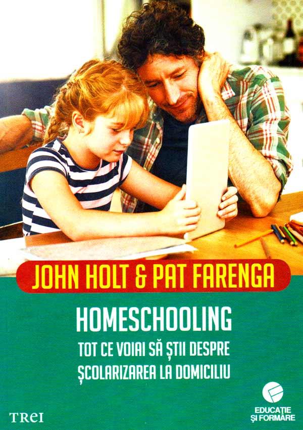 Homeschooling. Tot ce voiai sa stii despre scolarizarea la domiciliu - John Holt