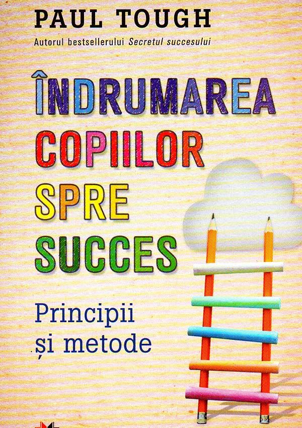 Indrumarea copiilor spre succes. Principii si metode - Paul Tough