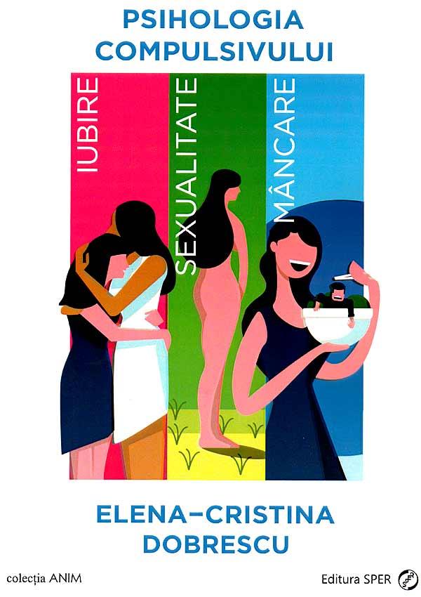 Psihologia compulsivului. Iubire, sexualitate, mancare - Elena-Cristina Dobrescu