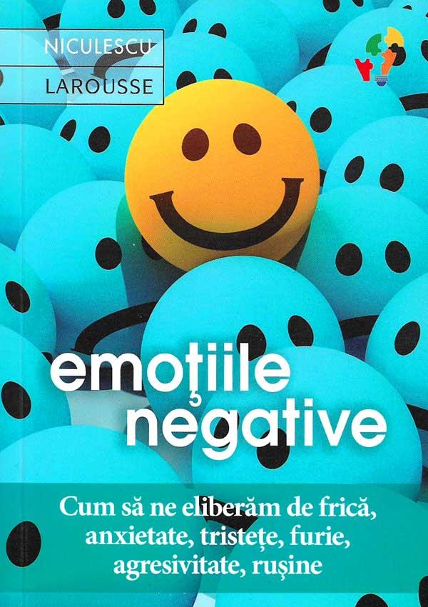 Emotiile negative. Cum sa ne eliberam de frica, anxietate, tristete, furie, agresivitate, rusine - Latifa Gallo