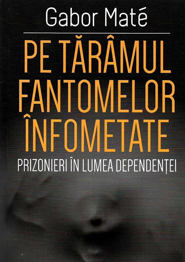 Pe taramul fantomelor infometate. Prizonieri in lumea dependentei - Gabor Mate