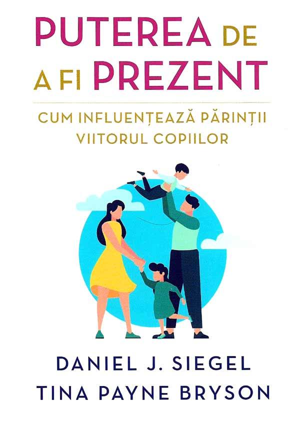 Puterea de a fi prezent. Cum influenteaza parintii viitorul copiilor - Daniel J. Siegel