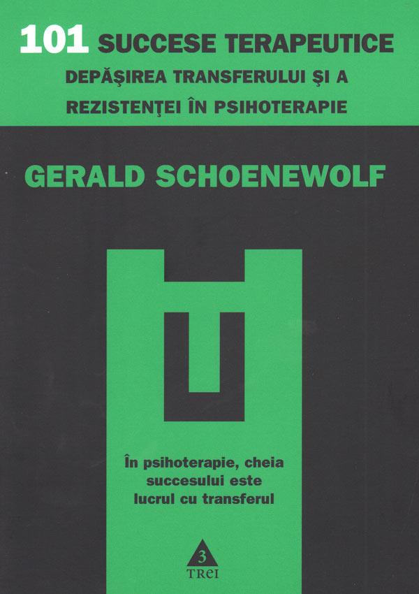 101 succese terapeutice. Depasirea transferului si a rezistentei in psihoterapie - Gerald Schoenewolf