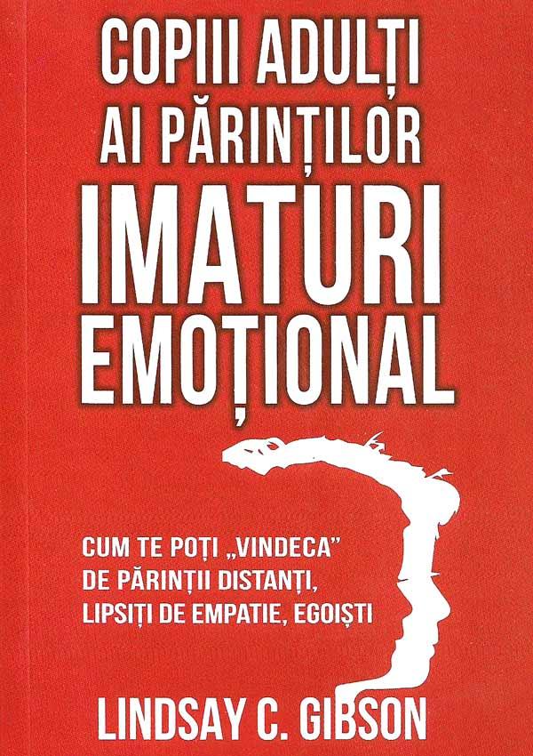 Copiii adulti ai parintilor imaturi emotional. Cum te poti vindeca de parintii distanti, lipsiti de empatie, egoisti - Lindsay Gibson