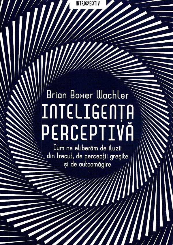 Inteligenta perceptiva. Cum ne eliberam de iluzii din trecut, de perceptii gresite si de autoamagire - Brian Boxer Wachler