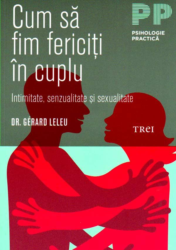 Cum sa fim fericiti in cuplu. Intimitate, senzualitate si sexualitate - Gerard Leleu
