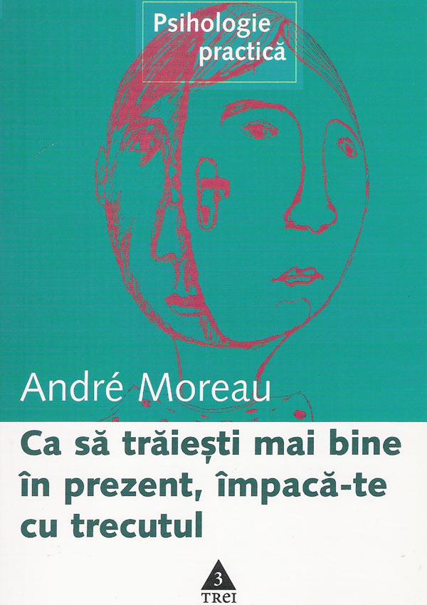 Ca sa traiesti mai bine in prezent, impaca-te cu trecutul - Andre Moreau
